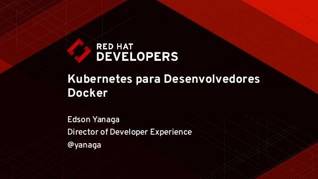 Kubernetes para Desenvolvedores Docker Edson Yanaga Director of Developer Experience @yanaga