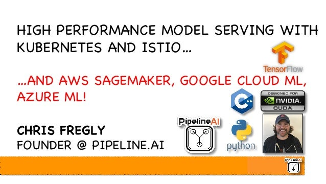 HIGH PERFORMANCE MODEL SERVING WITH KUBERNETES AND ISTIO… …AND AWS SAGEMAKER, GOOGLE CLOUD ML, AZURE ML! CHRIS FREGLY FOUN...