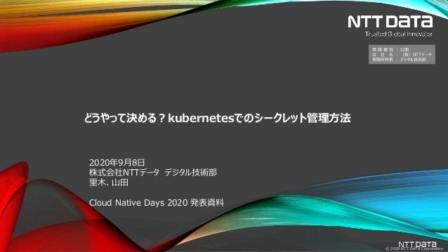 © 2020 NTT DATA Corporation どうやって決める?kubernetesでのシークレット管理方法 2020年9月8日 株式会社NTTデータ デジタル技術部 里木、山田 Cloud Native Days 2020 発表資料...