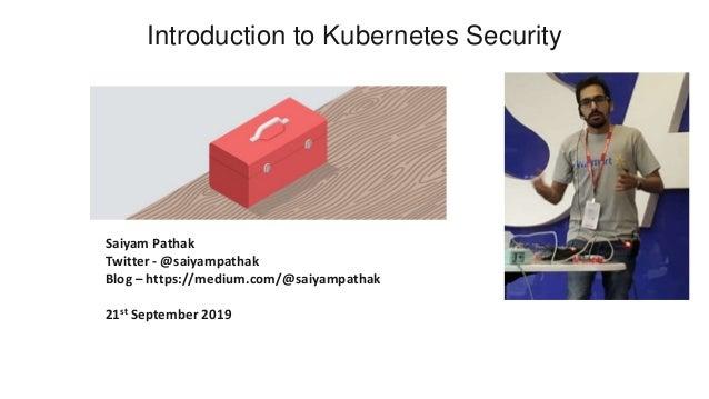 Introduction to Kubernetes Security Saiyam Pathak Twitter - @saiyampathak Blog – https://medium.com/@saiyampathak 21st Sep...