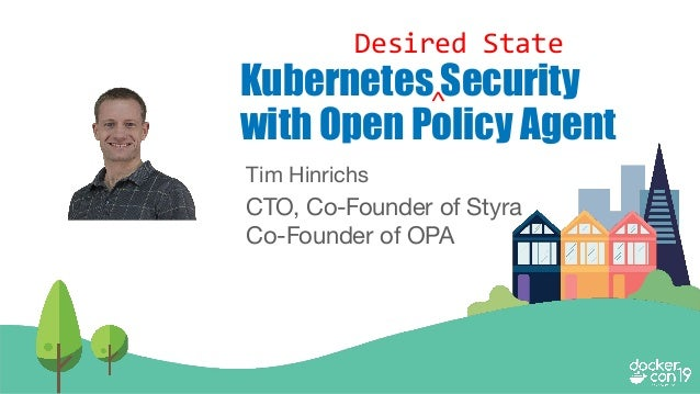 @tlhinrichs openpolicyagent.org Tim Hinrichs CTO, Co-Founder of Styra Co-Founder of OPA Kubernetes Security with Open Poli...