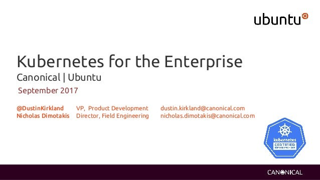 Kubernetes for the Enterprise Canonical   Ubuntu September 2017 @DustinKirkland VP, Product Development dustin.kirkland@ca...