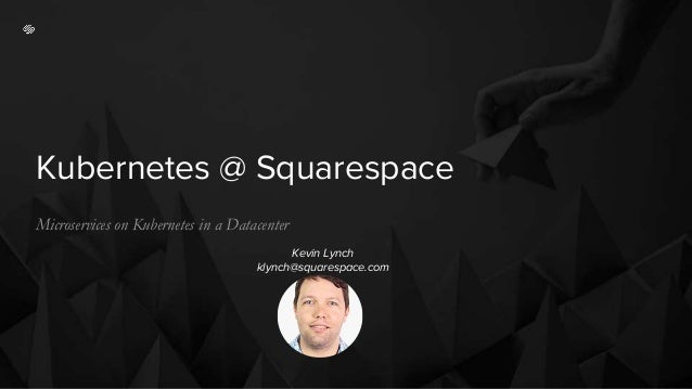 Kubernetes @ Squarespace Microservices on Kubernetes in a Datacenter Kevin Lynch klynch@squarespace.com
