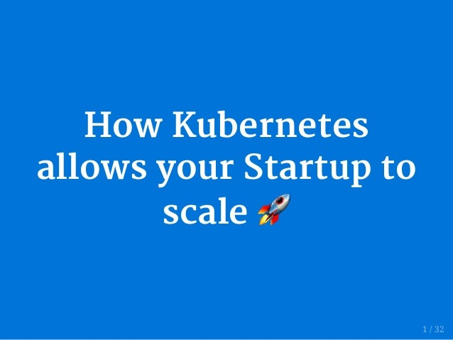 How Kubernetes allows your Startup to scale 1 / 32