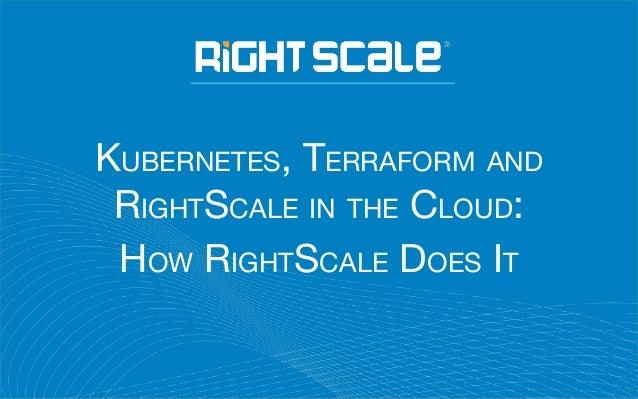 KUBERNETES, TERRAFORM AND RIGHTSCALE IN THE CLOUD: HOW RIGHTSCALE DOES IT