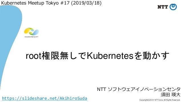 Copyright©2019 NTT Corp. All Rights Reserved. NTT ソフトウェアイノベーションセンタ 須田 瑛大 root権限無しでKubernetesを動かす Kubernetes Meetup Tokyo #...