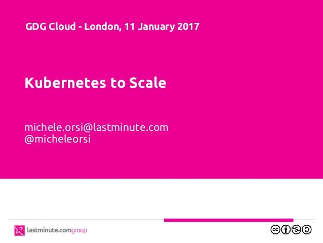 Kubernetes to Scale michele.orsi@lastminute.com @micheleorsi GDG Cloud - London, 11 January 2017