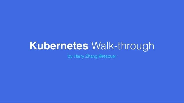 Kubernetes Walk-through by Harry Zhang @resouer