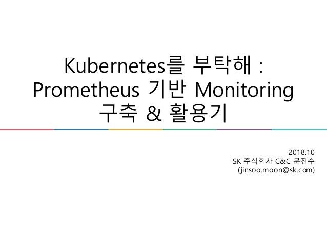 Kubernetes를 부탁해 : Prometheus 기반 Monitoring 구축 & 활용기 2018.10 SK 주식회사 C&C 문진수 (jinsoo.moon@sk.com)