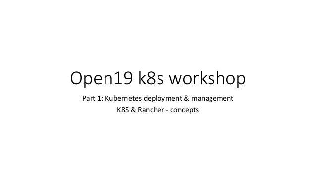 Open19 k8s workshop Part 1: Kubernetes deployment & management K8S & Rancher - concepts