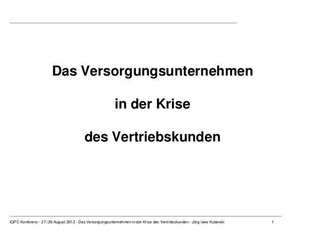 1 Das Versorgungsunternehmen in der Krise des Vertriebskunden IQPC Konferenz - 27./29.August 2012 - Das Versorgungsunterne...