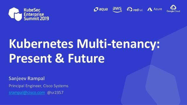 Kubernetes Multi-tenancy: Present & Future srampal@cisco.com