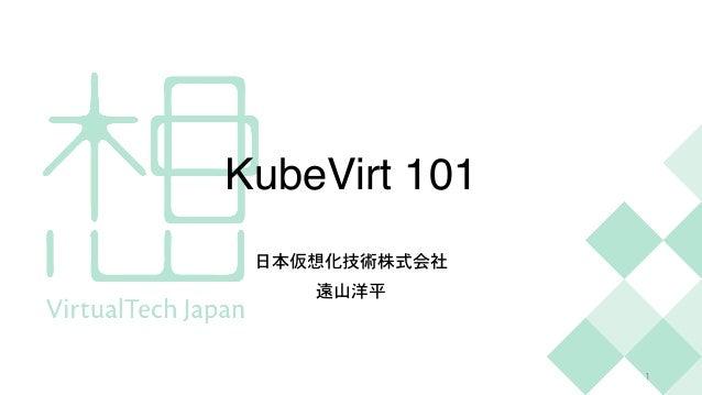 KubeVirt 101 日本仮想化技術株式会社   遠山洋平 1