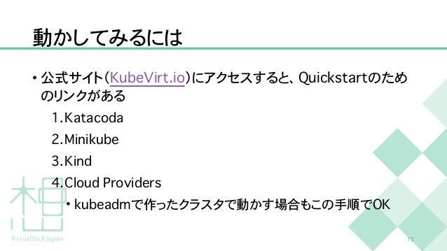 動かしてみるには • 公式サイト( K u b e V i r t . i o )にアクセスすると、 Q u i c k s t a r t のため のリンクがある   1 . K a t a c o d a   2 . M i n i k u...