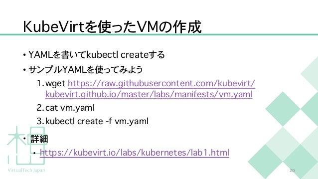 K u b e V i r t を使った V M の作成 • Y A M L を書いて k u b e c t l c r e a t e する   • サンプル Y A M L を使ってみよう   1 . w g e t h t t p s ...