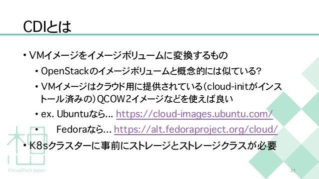 C D I とは • V M イメージをイメージボリュームに変換するもの   • O p e n S t a c k のイメージボリュームと概念的には似ている?   • V M イメージはクラウド用に提供されている( c l o u d - i...
