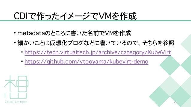 C D I で作ったイメージで V M を作成 • m e t a d a t a のところに書いた名前で V M を作成   • 細かいことは仮想化ブログなどに書いているので、そちらを参照   • h t t p s : / / t e c ...