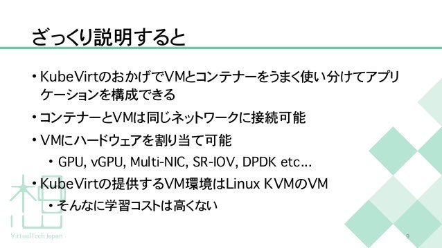 ざっくり説明すると • K u b e V i r t のおかげで V M とコンテナーをうまく使い分けてアプリ ケーションを構成できる   • コンテナーと V M は同じネットワークに接続可能   • V M にハードウェアを割り当て可能 ...