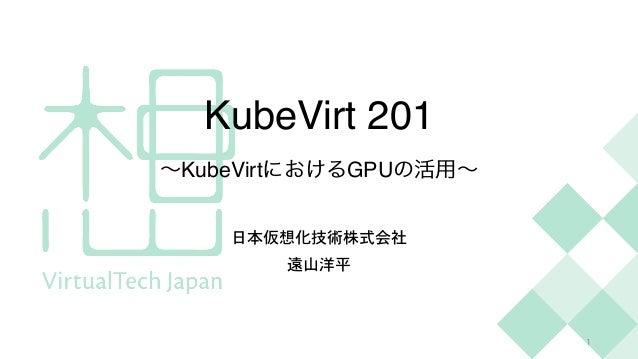 KubeVirt 20 1  ∼KubeVirtにおけるGPUの活用∼ 日本仮想化技術株式会社   遠山洋平 1