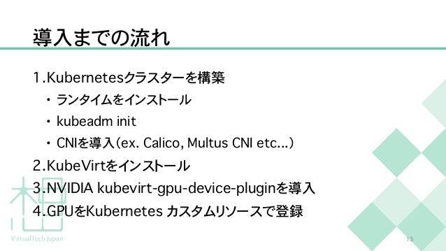 導入までの流れ 1 . K u b e r n e t e s クラスターを構築   • ランタイムをインストール   • k u b e a d m i n i t   • C N I を導入( e x . C a l i c o , M u...