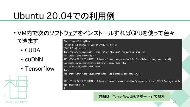 U b u n t u 2 0 . 0 4 での利用例 • V M 内で次のソフトウェアをインストールすれば G P U を使って色々 できます   • C U D A   • c u D N N   • T e n s o r f l o w...