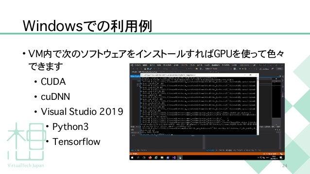W i n d o w s での利用例 • V M 内で次のソフトウェアをインストールすれば G P U を使って色々 できます   • C U D A   • c u D N N   • V i s u a l S t u d i o 2 0...