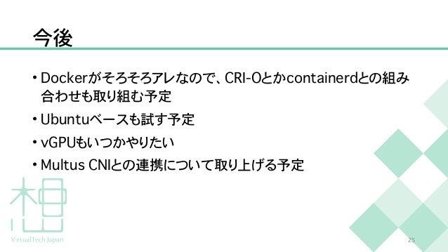 今後 • D o c k e r がそろそろアレなので、 C R I - O とか c o n t a i n e r d との組み 合わせも取り組む予定   • U b u n t u ベースも試す予定   • v G P U もいつかやりた...