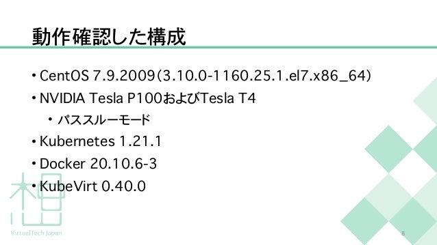 動作確認した構成 • C e n t O S 7 . 9 . 2 0 0 9 ( 3 . 1 0 . 0 - 1 1 6 0 . 2 5 . 1 . e l 7 . x 8 6 _ 6 4 )   • N V I D I A T e s l a...
