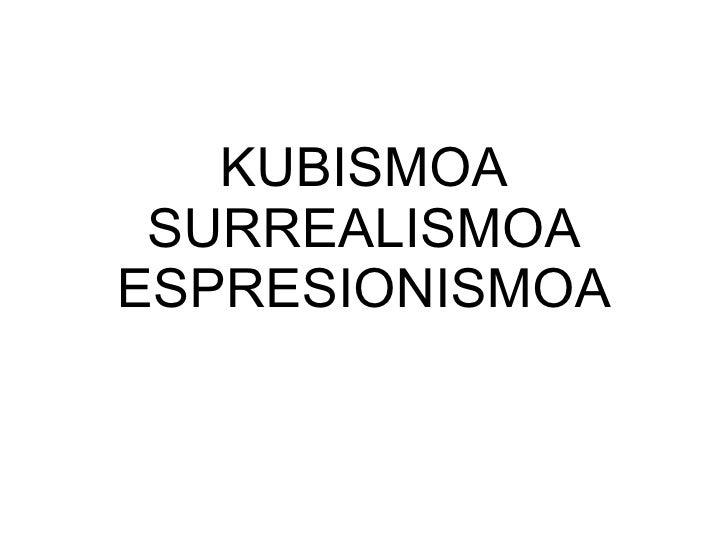KUBISMOA SURREALISMOA ESPRESIONISMOA