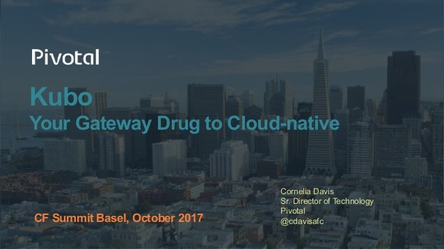 Kubo Your Gateway Drug to Cloud-native Cornelia Davis Sr. Director of Technology Pivotal @cdavisafcCF Summit Basel, Octobe...