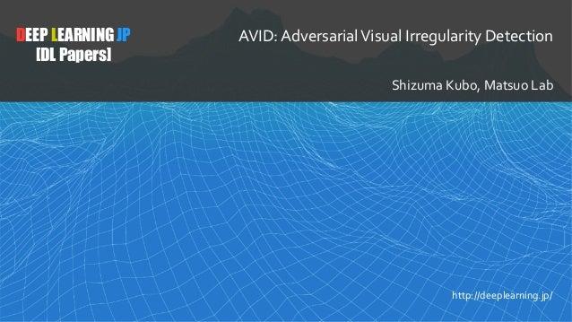 1 DEEP LEARNING JP [DL Papers] http://deeplearning.jp/ AVID:AdversarialVisualIrregularityDetection ShizumaKubo,Matsu...