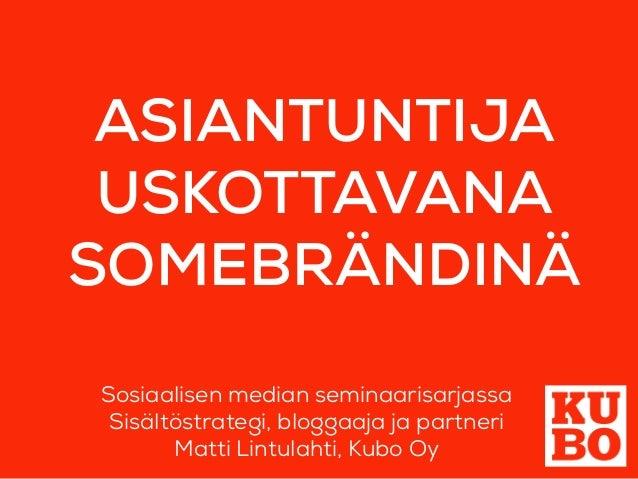 ASIANTUNTIJA USKOTTAVANA SOMEBRÄNDINÄ Sosiaalisen median seminaarisarjassa Sisältöstrategi, bloggaaja ja partneri Matti Li...