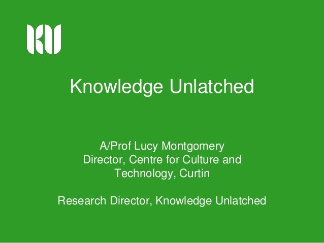 Knowledge Unlatched A/Prof Lucy Montgomery Director, Centre for Culture and Technology, Curtin Research Director, Knowledg...