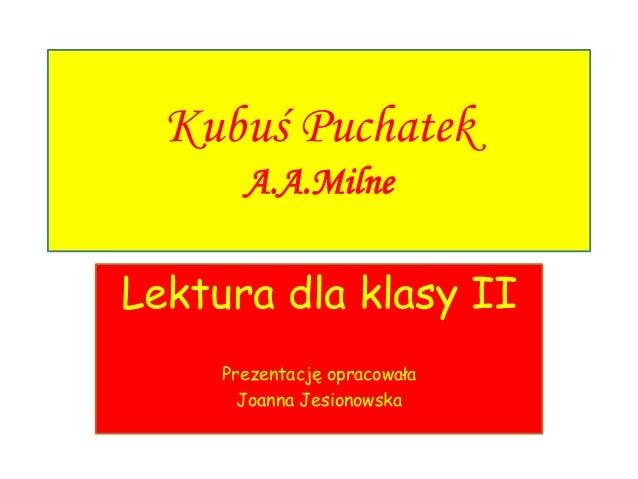 Kubuś Puchatek A.A.Milne Lektura dla klasy II Prezentację opracowała Joanna Jesionowska