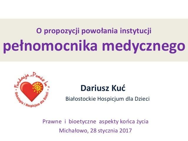 O propozycji powołania instytucji pełnomocnika medycznego Dariusz Kuć Białostockie Hospicjum dla Dzieci Prawne i bioetyczn...
