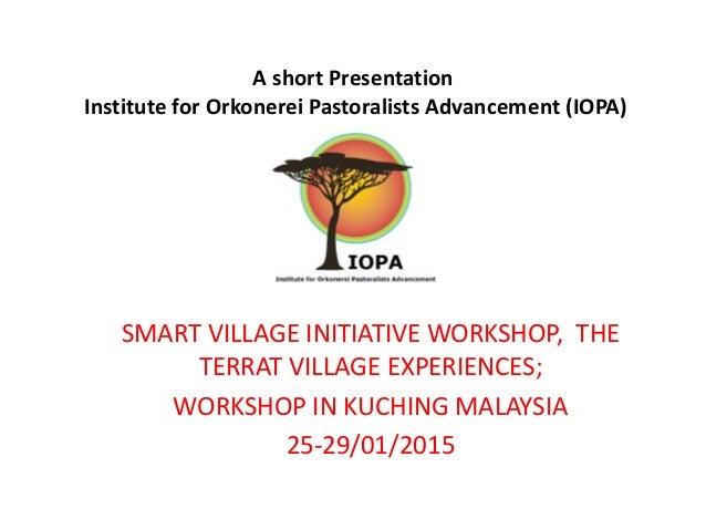 A short Presentation Institute for Orkonerei Pastoralists Advancement (IOPA) SMART VILLAGE INITIATIVE WORKSHOP, THE TERRAT...