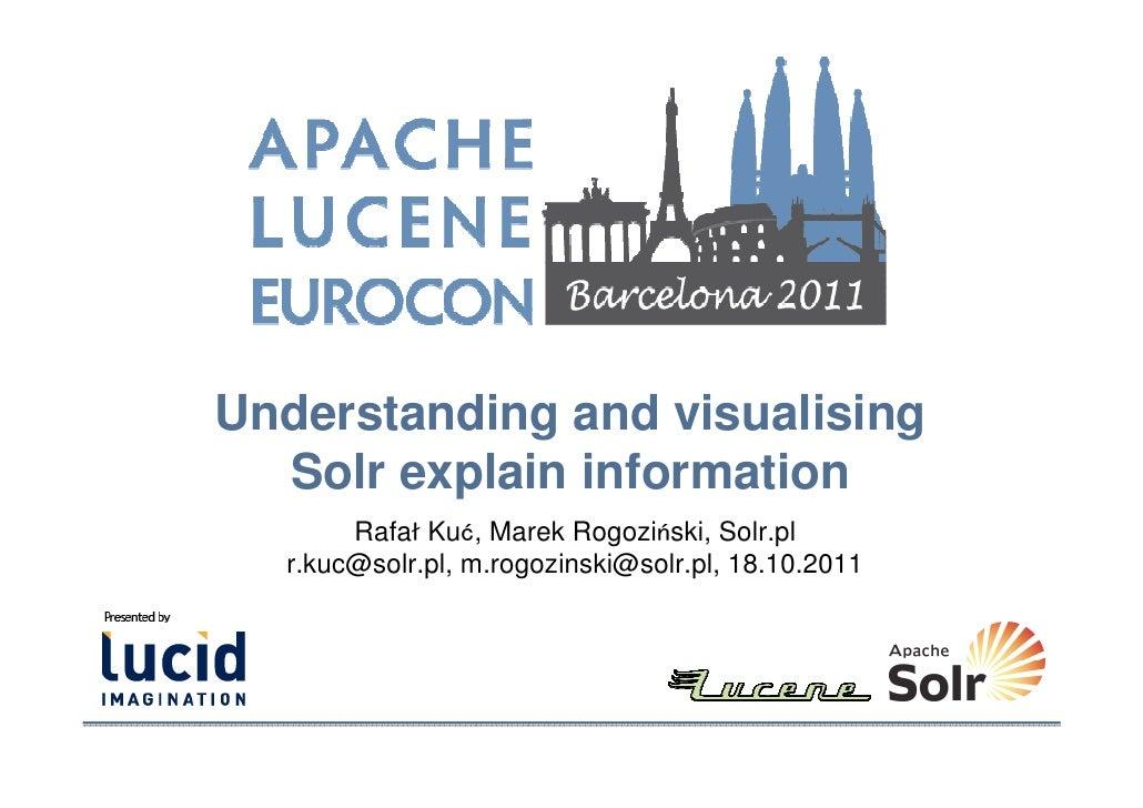 Understanding and visualising  Solr explain information       Rafał Kuć, Marek Rogoziński, Solr.pl  r.kuc@solr.pl, m.rogoz...