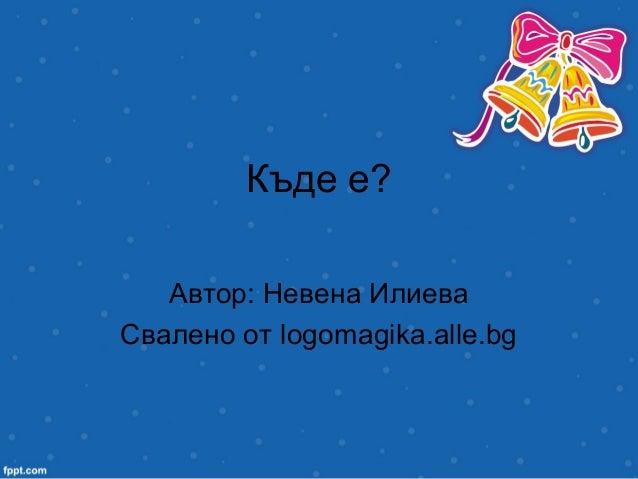 Къде е? Автор: Невена Илиева Свалено от logomagika.alle.bg
