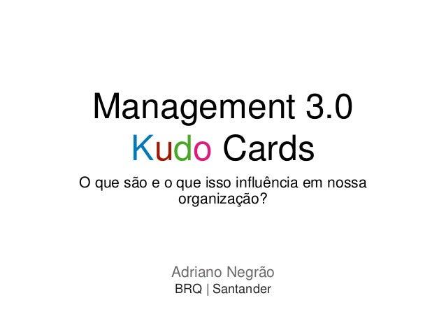 Management 3.0 Kudo Cards O que são e o que isso influência em nossa organização? Adriano Negrão BRQ | Santander