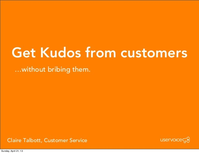 Get Kudos from customers…without bribing them.Claire Talbott, Customer ServiceSunday, April 21, 13