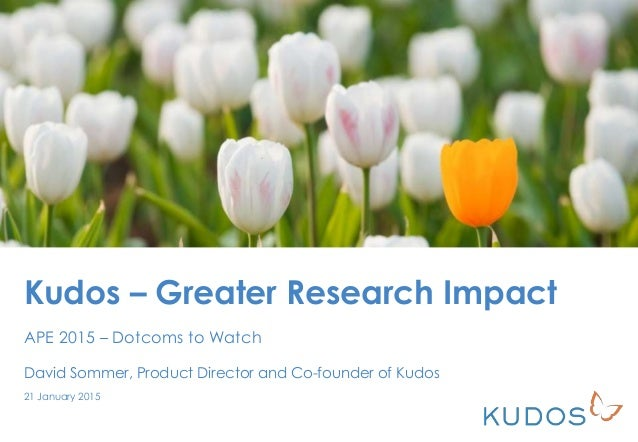 Kudos – Greater Research Impact APE 2015 – Dotcoms to Watch David Sommer, Product Director and Co-founder of Kudos 21 Janu...
