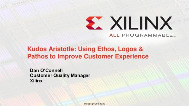 © Copyright 2015 Xilinx . Dan O'Connell Customer Quality Manager Xilinx Kudos Aristotle: Using Ethos, Logos & Pathos to Im...