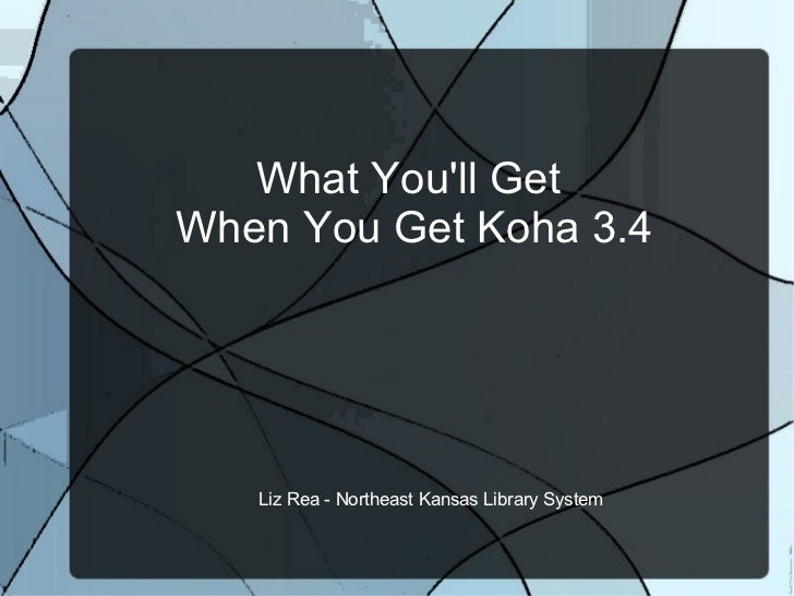 What You'll Get  When You Get Koha 3.4 Liz Rea - Northeast Kansas Library System