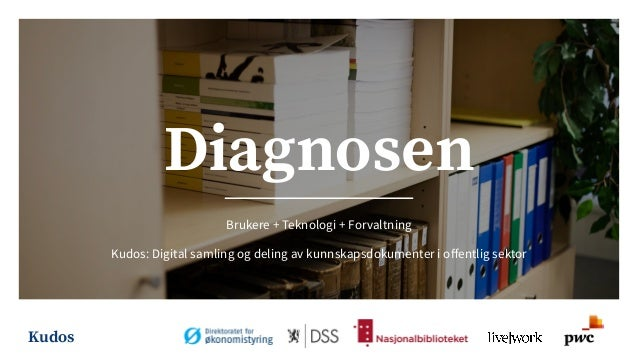 Kudos Diagnosen Brukere + Teknologi + Forvaltning Kudos: Digital samling og deling av kunnskapsdokumenter i offentlig sektor