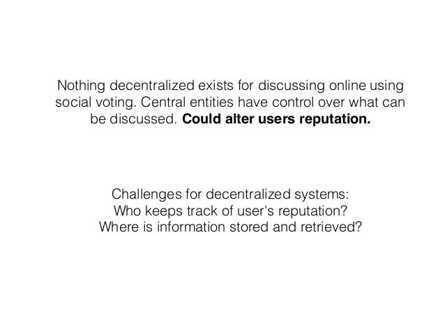 Nothing decentralized exists for discussing online using social voting. Central entities have control over what can be dis...