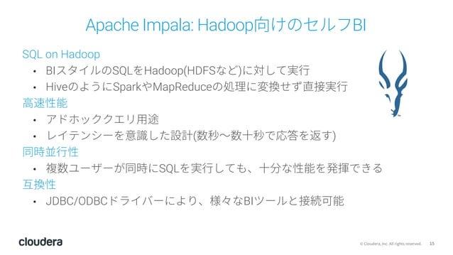 15© Cloudera, Inc. All rights reserved. Apache Impala: Hadoop向けのセルフBI SQL on Hadoop • BIスタイルのSQLをHadoop(HDFSなど)に対して実⾏ • Hi...
