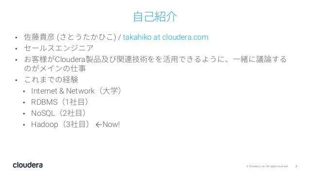 2© Cloudera, Inc. All rights reserved. ⾃⼰紹介 • 佐藤貴彦 (さとうたかひこ) / takahiko at cloudera.com • セールスエンジニア • お客様がCloudera製品及び関連技術...
