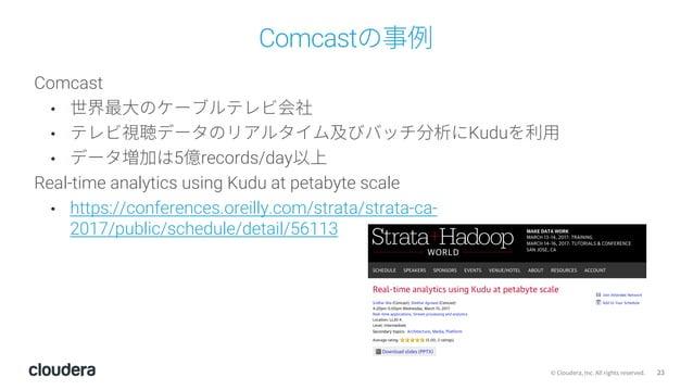 23© Cloudera, Inc. All rights reserved. Comcastの事例 Comcast • 世界最⼤のケーブルテレビ会社 • テレビ視聴データのリアルタイム及びバッチ分析にKuduを利⽤ • データ増加は5億rec...