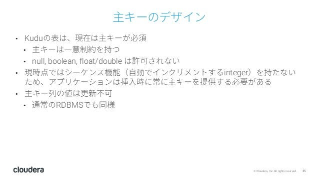 35© Cloudera, Inc. All rights reserved. 主キーのデザイン • Kuduの表は、現在は主キーが必須 • 主キーは⼀意制約を持つ • null, boolean, float/double は許可されない •...