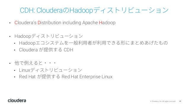40© Cloudera, Inc. All rights reserved. CDH: ClouderaのHadoopディストリビューション • Cloudera's Distribution including Apache Hadoop ...